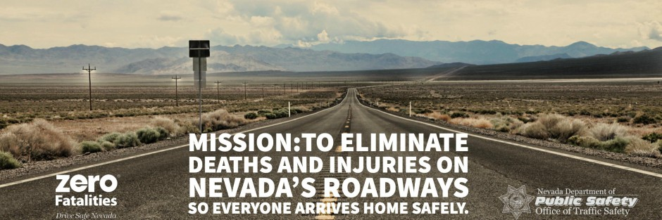 Zero Fatalities.  Mission: To eliminate deaths and injuries on Nevada's Roadways so everyone arrives home safely.